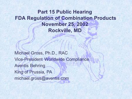 Part 15 Public Hearing FDA Regulation of Combination Products November 25, 2002 Rockville, MD Michael Gross, Ph.D., RAC Vice-President Worldwide Compliance.