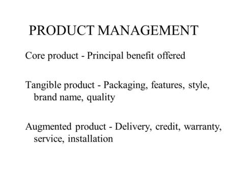 PRODUCT MANAGEMENT Core product - Principal benefit offered Tangible product - Packaging, features, style, brand name, quality Augmented product - Delivery,