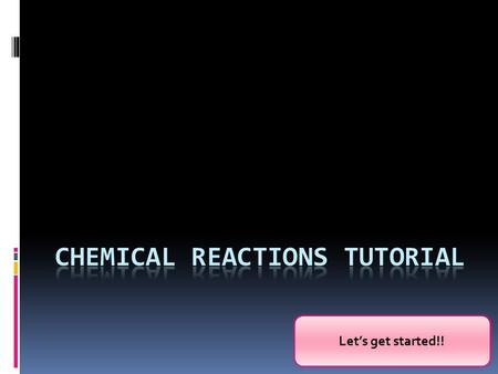 Let's get started!!. Goals In this tutorial, you will learn…  How to recognize 3 of the 5 types of reactions  Predict the products of reactions when.