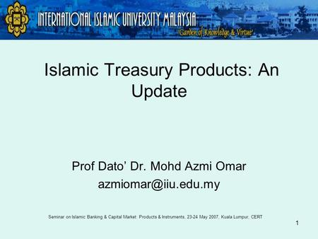 1 Islamic Treasury Products: An Update Prof Dato' Dr. Mohd Azmi Omar Seminar on Islamic Banking & Capital Market: Products & Instruments,