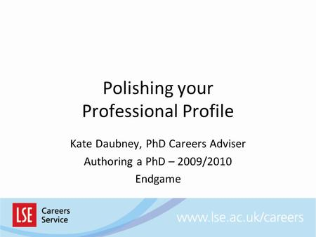 Polishing your Professional Profile Kate Daubney, PhD Careers Adviser Authoring a PhD – 2009/2010 Endgame.