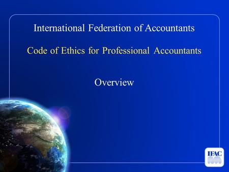 International Federation of Accountants Code of Ethics for Professional Accountants Overview.
