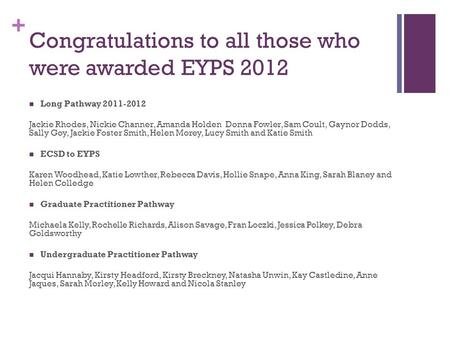 + Congratulations to all those who were awarded EYPS 2012 Long Pathway 2011-2012 Jackie Rhodes, Nickie Channer, Amanda Holden Donna Fowler, Sam Coult,