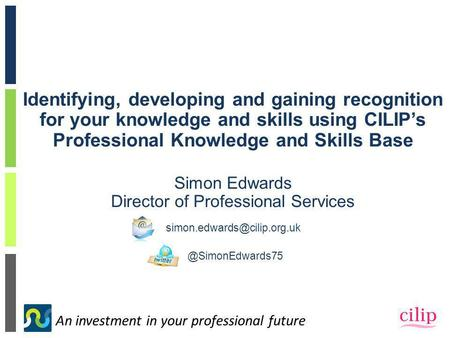 An investment in your professional future Identifying, developing and gaining recognition for your knowledge and skills using CILIP's Professional Knowledge.
