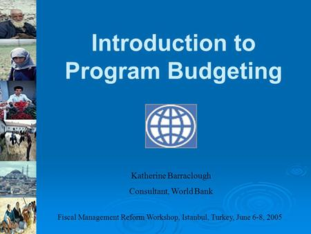 Introduction to Program Budgeting Katherine Barraclough Consultant, World Bank Fiscal Management Reform Workshop, Istanbul, Turkey, June 6-8, 2005.