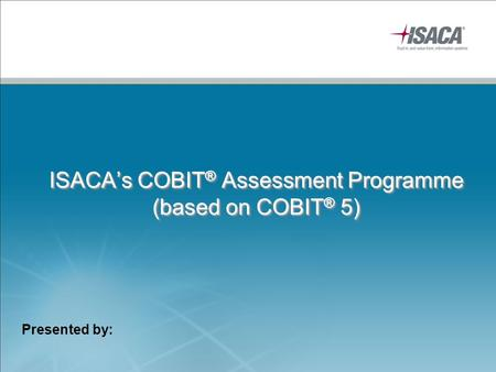 ISACA's COBIT ® Assessment Programme (based on COBIT ® 5) Presented by: