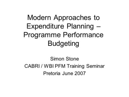 Modern Approaches to Expenditure Planning – Programme Performance Budgeting Simon Stone CABRI / WBI PFM Training Seminar Pretoria June 2007.