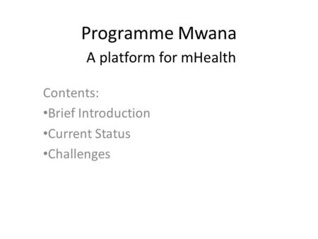 Programme Mwana A platform for mHealth Contents: Brief Introduction Current Status Challenges.