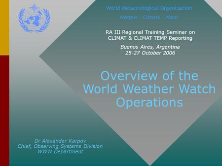 Dr Alexander Karpov Chief, Observing Systems Division WWW Department World Meteorological Organization Weather – Climate - Water RA III Regional Training.