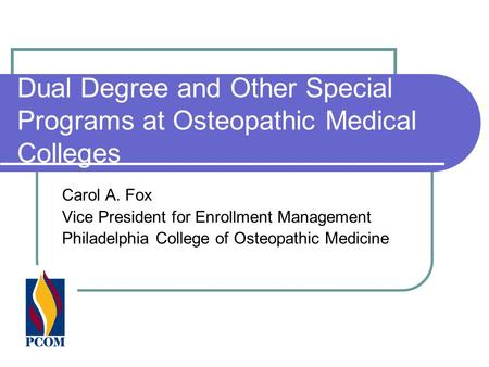 Dual Degree and Other Special Programs at Osteopathic Medical Colleges Carol A. Fox Vice President for Enrollment Management Philadelphia College of Osteopathic.