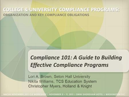 Lori A. Brown, Seton Hall University Nikita Williams, TCS Education System Christopher Myers, Holland & Knight Compliance 101: A Guide to Building Effective.