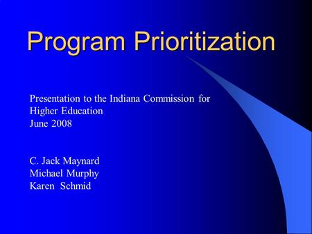 Program Prioritization Presentation to the Indiana Commission for Higher Education June 2008 C. Jack Maynard Michael Murphy Karen Schmid.