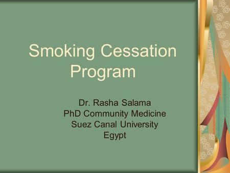 Smoking Cessation Program Dr. Rasha Salama PhD Community Medicine Suez Canal University Egypt.