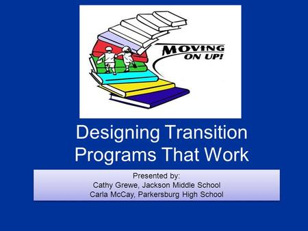 Designing Transition Programs That Work Presented by: Cathy Grewe, Jackson Middle School Carla McCay, Parkersburg High School Presented by: Cathy Grewe,