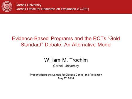"Cornell University Cornell Office for Research on Evaluation (CORE) Evidence-Based Programs and the RCTs ""Gold Standard"" Debate: An Alternative Model William."