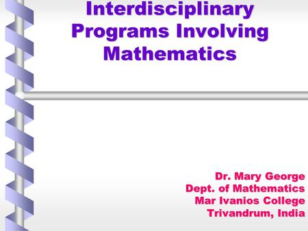 Interdisciplinary Programs Involving Mathematics Dr. Mary George Dept. of Mathematics Mar Ivanios College Trivandrum, India.