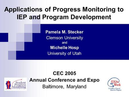 Applications of Progress Monitoring to IEP and Program Development Pamela M. Stecker Clemson University and Michelle Hosp University of Utah CEC 2005 Annual.
