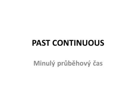 "PAST CONTINUOUS Minulý průběhový čas. FORM in general + be + …ing verb ""to BE"" present participle."