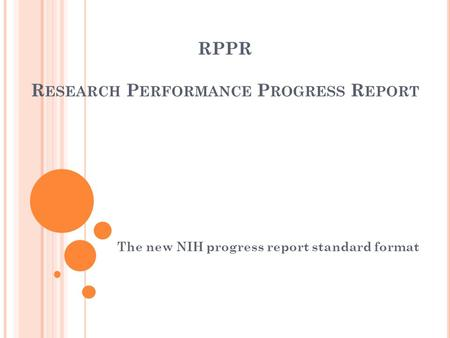 RPPR R ESEARCH P ERFORMANCE P ROGRESS R EPORT The new NIH progress report standard format.