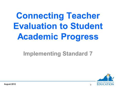 Connecting Teacher Evaluation to Student Academic Progress Implementing Standard 7 0 August 2012.