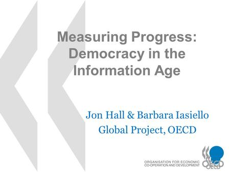 Measuring Progress: Democracy in the Information Age Jon Hall & Barbara Iasiello Global Project, OECD.