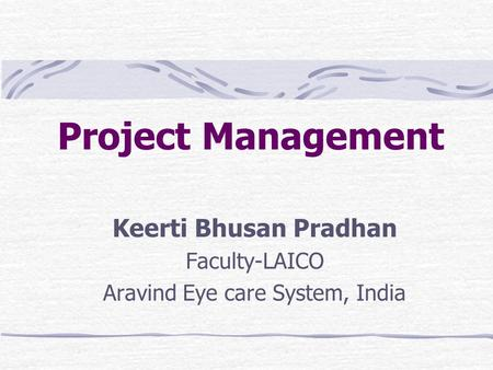 Project Management Keerti Bhusan Pradhan Faculty-LAICO Aravind Eye care System, India.