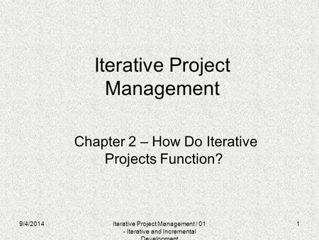 9/4/20141 Iterative Project Management Chapter 2 – How Do Iterative Projects Function? Iterative Project Management / 01 - Iterative and Incremental Development.