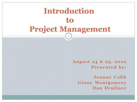 Introduction to Project Management 1 August 24 & 25, 2010 Presented by: Joanne Cobb Ginny Montgomery Dan Druliner.