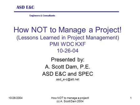 ASD E&C Engineers & Consultants 10/26/2004How NOT to manage a project! (c) A. Scott Dam 2004 1 How NOT to Manage a Project! (Lessons Learned in Project.