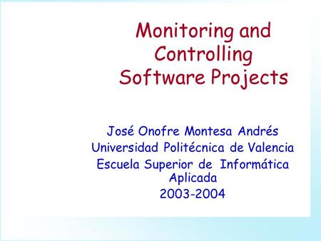 Monitoring and Controlling Software Projects José Onofre Montesa Andrés Universidad Politécnica de Valencia Escuela Superior de Informática Aplicada 2003-2004.