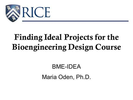 Finding Ideal Projects for the Bioengineering Design Course BME-IDEA Maria Oden, Ph.D.