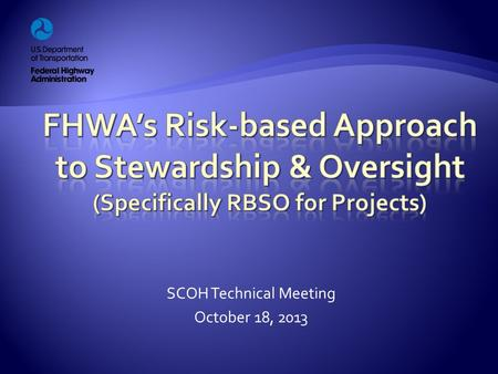 SCOH Technical Meeting October 18, 2013.  Why the new approach?  Risk-based Project Involvement  Required Project Actions  Compliance Assessment Program.