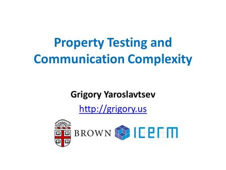 Property Testing and Communication Complexity Grigory Yaroslavtsev