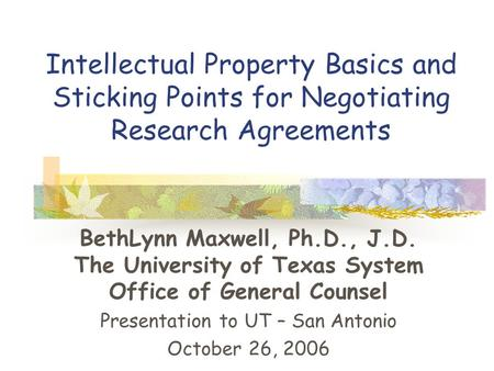 Intellectual Property Basics and Sticking Points for Negotiating Research Agreements BethLynn Maxwell, Ph.D., J.D. The University of Texas System Office.
