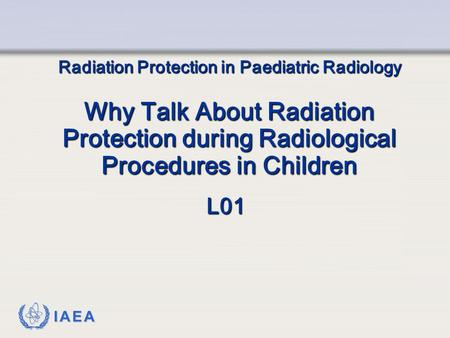 IAEA Radiation Protection in Paediatric Radiology Why Talk About Radiation Protection during Radiological Procedures in Children L01.