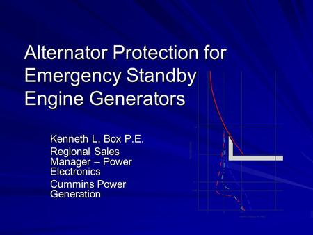 Alternator Protection for Emergency Standby Engine Generators Kenneth L. Box P.E. Regional Sales Manager – Power Electronics Cummins Power Generation.