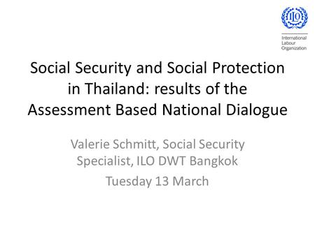 Social Security and Social Protection in Thailand: results of the Assessment Based National Dialogue Valerie Schmitt, Social Security Specialist, ILO DWT.