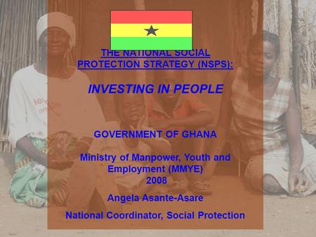 THE NATIONAL SOCIAL PROTECTION STRATEGY (NSPS): INVESTING IN PEOPLE GOVERNMENT OF GHANA Ministry of Manpower, Youth and Employment (MMYE) 2008 Angela Asante-Asare.