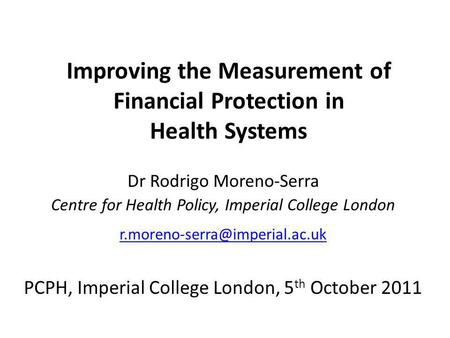 Improving the Measurement of Financial Protection in Health Systems Dr Rodrigo Moreno-Serra Centre for Health Policy, Imperial College London