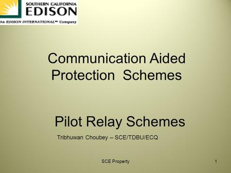 SCE Property1 Tribhuwan Choubey – SCE/TDBU/ECQ Pilot Relay Schemes Communication Aided Protection Schemes.