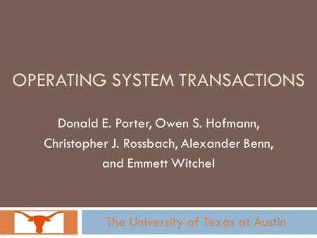 OPERATING SYSTEM TRANSACTIONS Donald E. Porter, Owen S. Hofmann, Christopher J. Rossbach, Alexander Benn, and Emmett Witchel The University of Texas at.