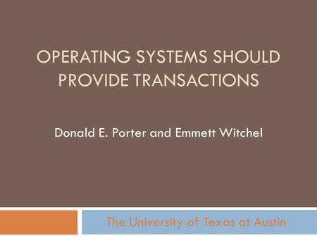 OPERATING SYSTEMS SHOULD PROVIDE TRANSACTIONS Donald E. Porter and Emmett Witchel The University of Texas at Austin.