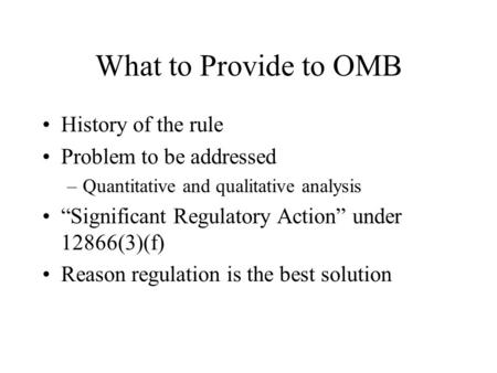 "What to Provide to OMB History of the rule Problem to be addressed –Quantitative and qualitative analysis ""Significant Regulatory Action"" under 12866(3)(f)"