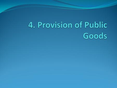 4.1. Public Goods vs Private Goods  Private goods:  Rivalry  Excludable  (Pure) Public goods  Non-Rivalry  Non-Excludable  Lighthouse  Consumption.