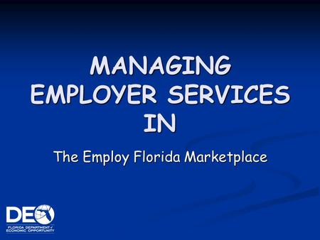 MANAGING EMPLOYER SERVICES IN The Employ Florida Marketplace.