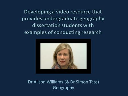 Dr Alison Williams (& Dr Simon Tate) Geography. Outline The Geography dissertation process The problem Solutions to date and issues with these Further.