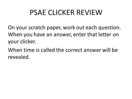 PSAE CLICKER REVIEW On your scratch paper, work out each question. When you have an answer, enter that letter on your clicker. When time is called the.