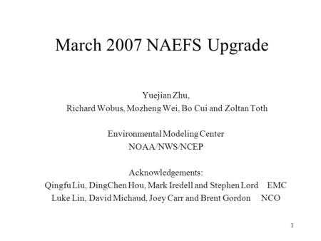 1 March 2007 NAEFS Upgrade Yuejian Zhu, Richard Wobus, Mozheng Wei, Bo Cui and Zoltan Toth Environmental Modeling Center NOAA/NWS/NCEP Acknowledgements: