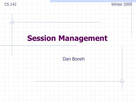 Session Management Dan Boneh CS 142 Winter 2009. Sessions A sequence of requests and responses from one browser to one (or more) sites Session can be.