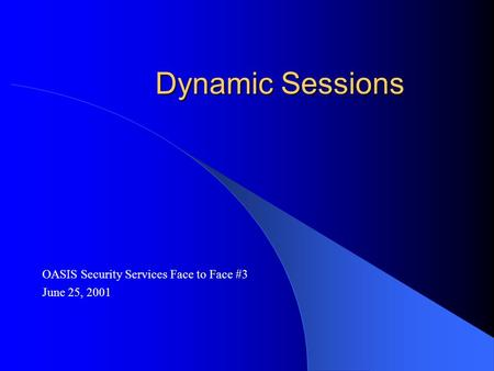 Dynamic Sessions OASIS Security Services Face to Face #3 June 25, 2001.